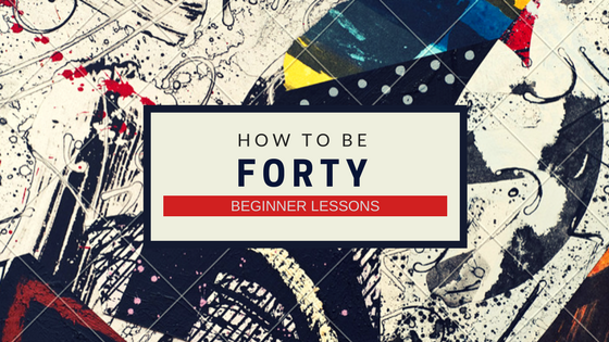 How To Be 40: Beginner Lessons For Women Turning  Forty
