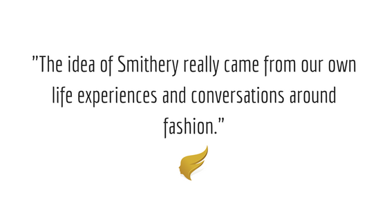 The idea of Smithery really came from our own life experiences and conversations around fashion.